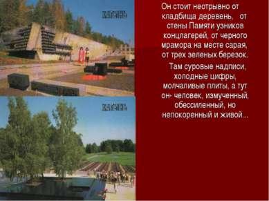 Он стоит неотрывно от кладбища деревень, от стены Памяти узников концлагерей,...