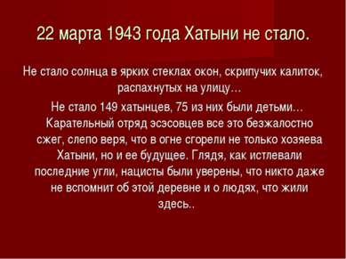 22 марта 1943 года Хатыни не стало. Не стало солнца в ярких стеклах окон, скр...