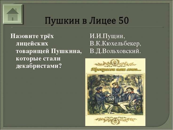 Назовите трёх лицейских товарищей Пушкина, которые стали декабристами? И.И.Пу...