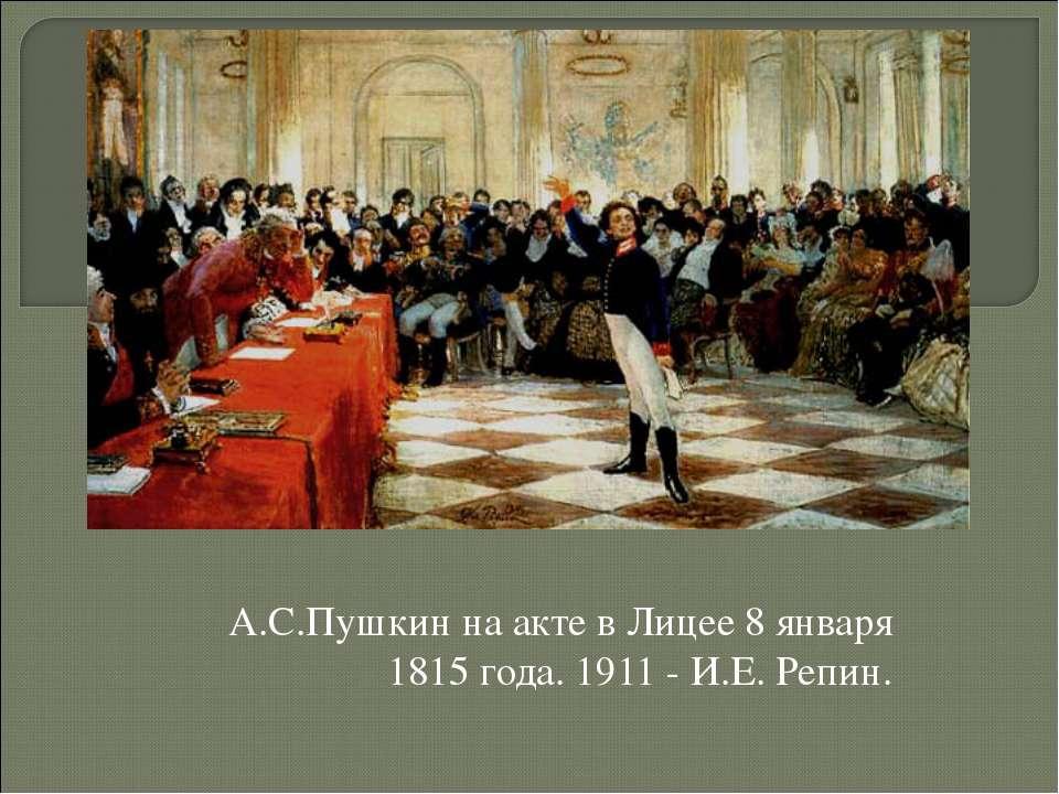 А.С.Пушкин на акте в Лицее 8 января 1815 года. 1911 - И.Е. Репин.