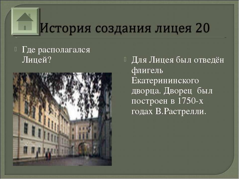Где располагался Лицей? Для Лицея был отведён флигель Екатерининского дворца....