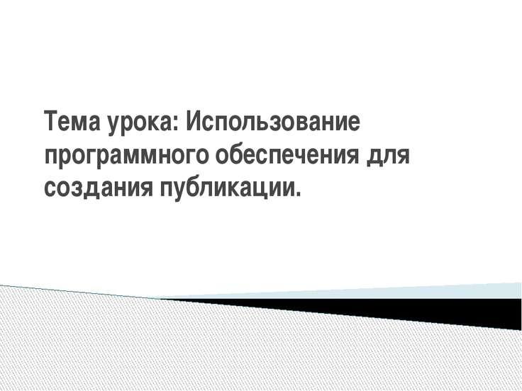 Тема урока: Использование программного обеспечения для создания публикации.