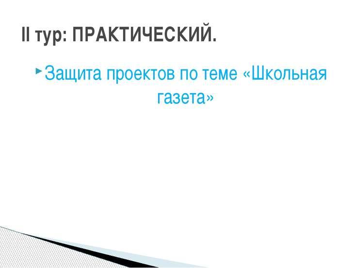 Защита проектов по теме «Школьная газета» II тур: ПРАКТИЧЕСКИЙ.