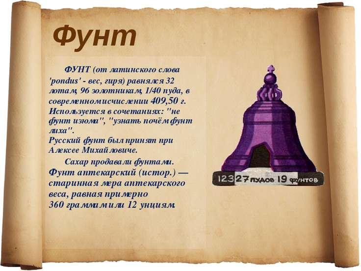 Фунт ФУНТ (от латинского слова 'pondus' - вес, гиря) равнялся 32 лотам, 96 зо...