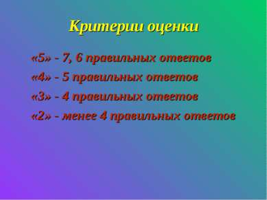 Критерии оценки «5» - 7, 6 правильных ответов «4» - 5 правильных ответов «3» ...