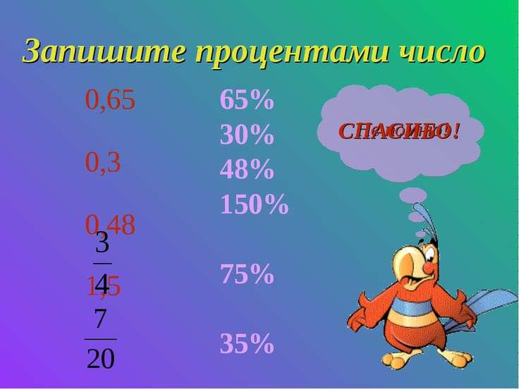 Запишите процентами число 0,65 0,3 0,48 1,5 65% 30% 48% 150% 75% 35% Не помню...