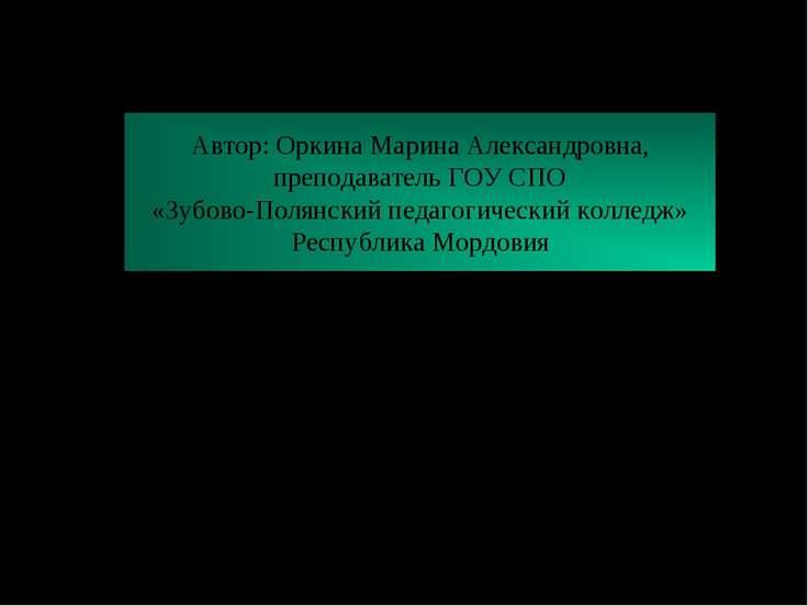 Автор: Оркина Марина Александровна, преподаватель ГОУ СПО «Зубово-Полянский п...