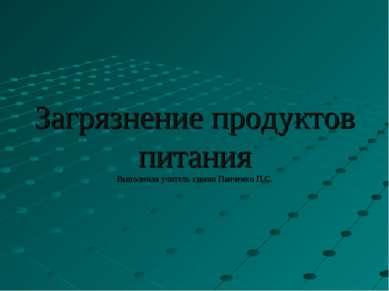 Загрязнение продуктов питания Выполнила учитель химии Панченко П.С.
