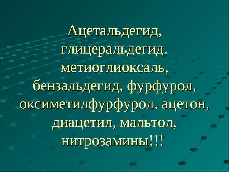 Ацетальдегид, глицеральдегид, метиоглиоксаль, бензальдегид, фурфурол, оксимет...