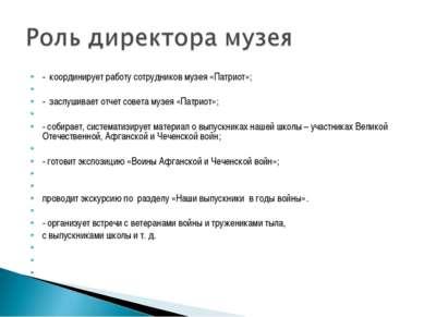 - координирует работу сотрудников музея «Патриот»;  - заслушивает отчет сове...
