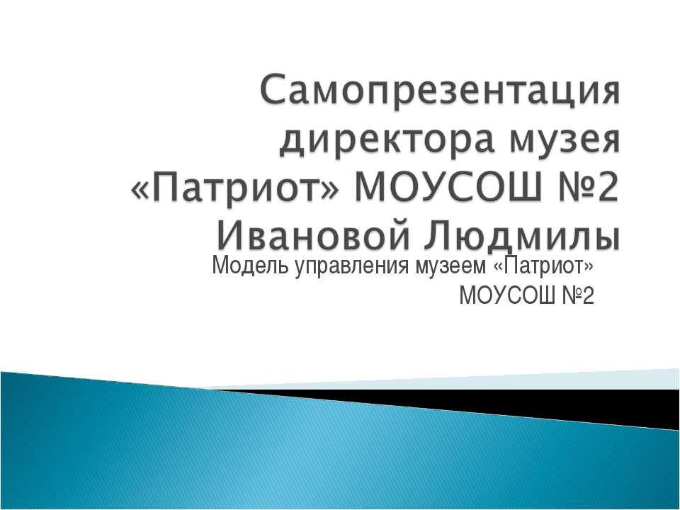 Модель управления музеем «Патриот» МОУСОШ №2