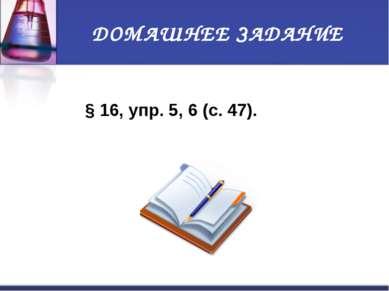 ДОМАШНЕЕ ЗАДАНИЕ §16, упр.5, 6 (с.47).