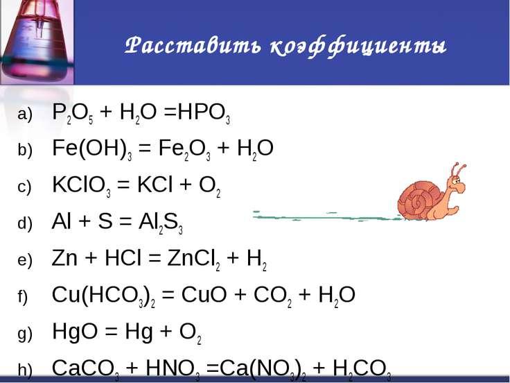 Расставить коэффициенты P2O5 + H2O =HPO3 Fe(OH)3 = Fe2O3 + H2O KClO3 = KCl + ...