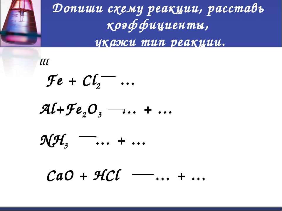Допиши схему реакции, расставь коэффициенты, укажи тип реакции. Fe + Cl2 … ll...