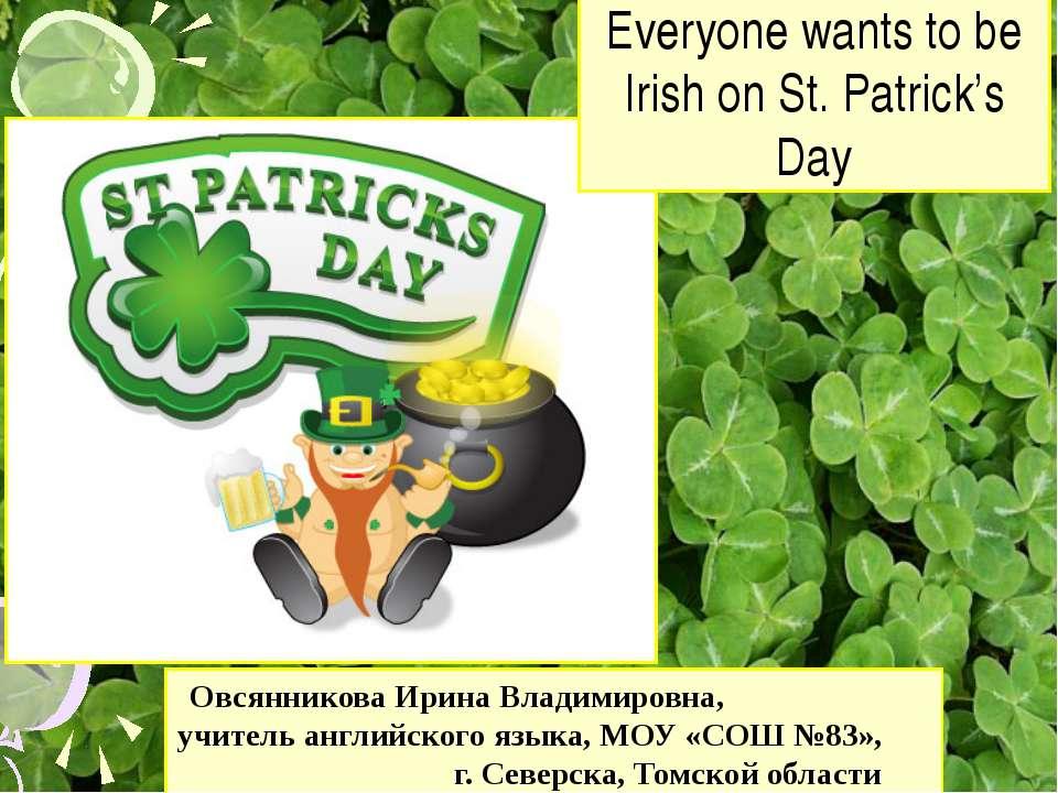Everyone wants to be Irish on St. Patrick's Day Овсянникова Ирина Владимировн...
