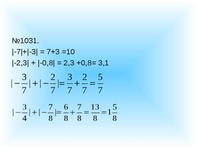№1031. |-7|+|-3| = 7+3 =10 |-2,3| + |-0,8| = 2,3 +0,8= 3,1