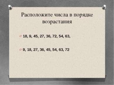 Расположите числа в порядке возрастания 18, 9, 45, 27, 36, 72, 54, 63, 9, 18,...