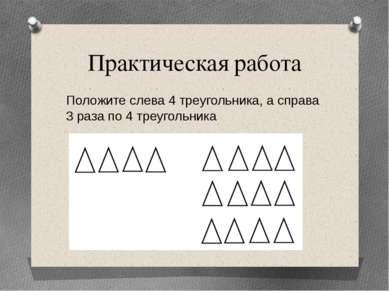 Практическая работа Положите слева 4 треугольника, а справа 3 раза по 4 треуг...