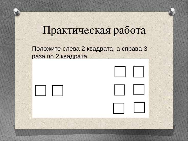 Практическая работа Положите слева 2 квадрата, а справа 3 раза по 2 квадрата