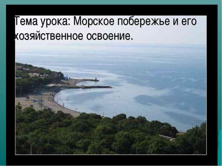 Тема урока: Морское побережье и его хозяйственное освоение.