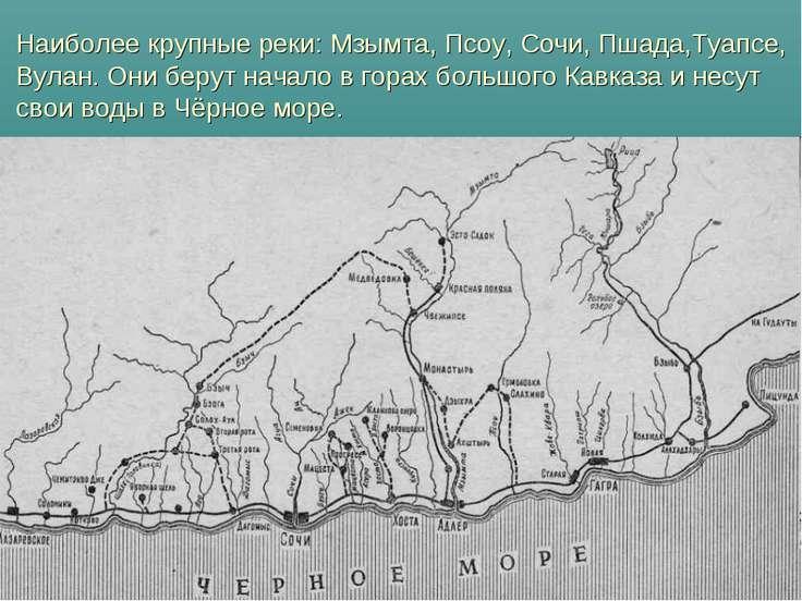 Наиболее крупные реки: Мзымта, Псоу, Сочи, Пшада,Туапсе, Вулан. Они берут нач...