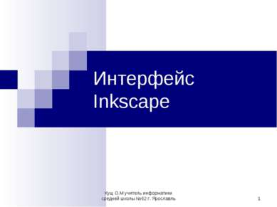 * Интерфейс Inkscape Кущ О.М учитель информатики средней школы №62 г. Ярослав...