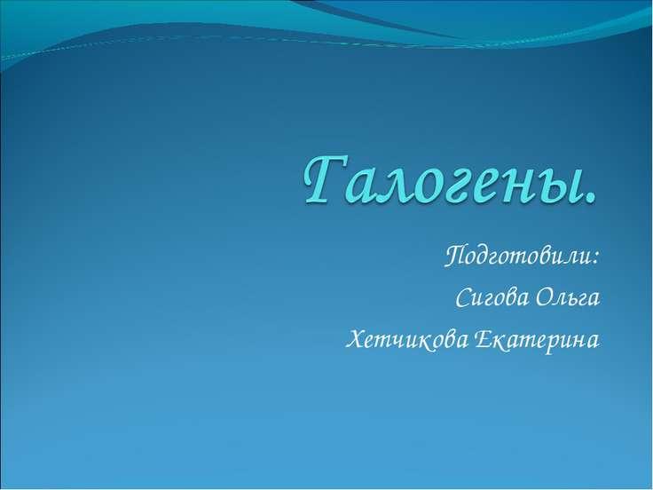Подготовили: Сигова Ольга Хетчикова Екатерина