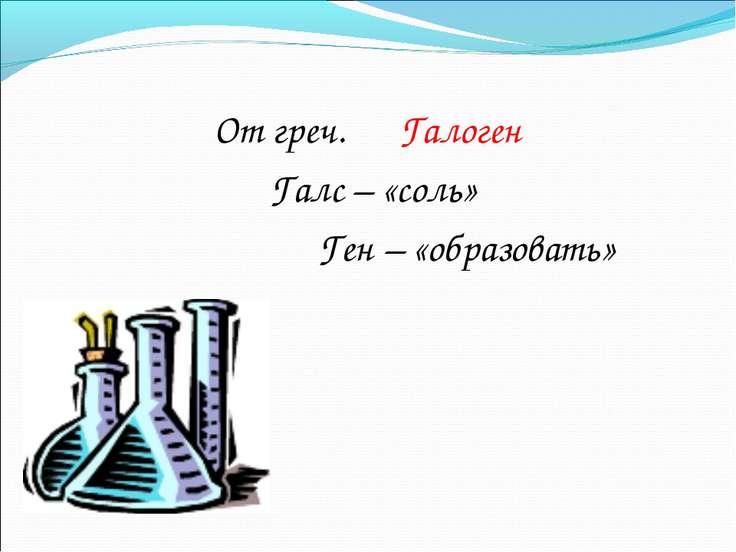 От греч. Галоген Галс – «соль» Ген – «образовать»