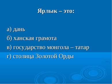 Ярлык – это: а) дань б) ханская грамота в) государство монгола – татар г) сто...