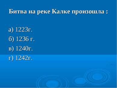 Битва на реке Калке произошла : а) 1223г. б) 1236 г. в) 1240г. г) 1242г.