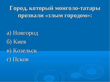 Город, который монголо-татары прозвали «злым городом»: а) Новгород б) Киев в)...