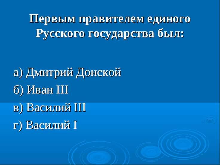 Первым правителем единого Русского государства был: а) Дмитрий Донской б) Ива...