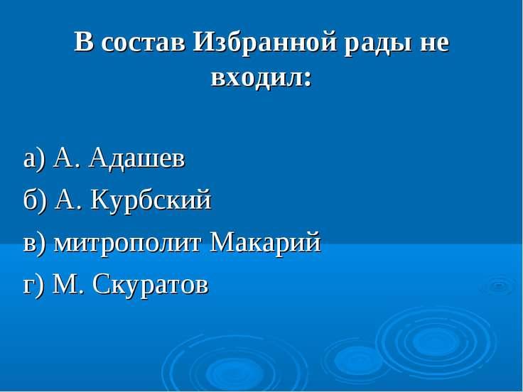 В состав Избранной рады не входил: а) А. Адашев б) А. Курбский в) митрополит ...