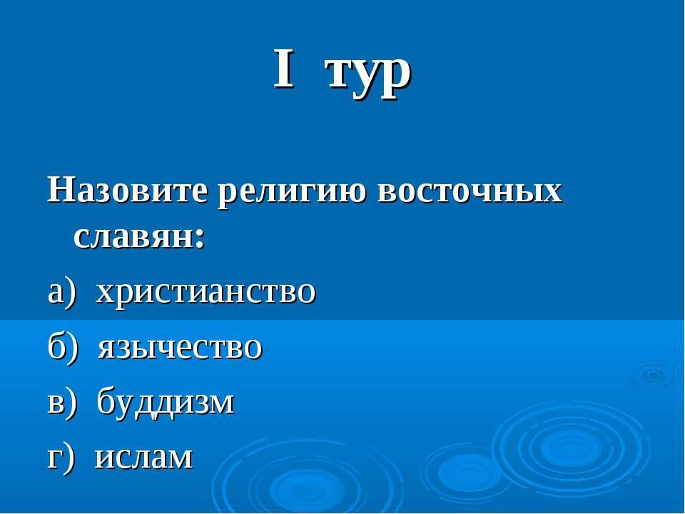 I тур Назовите религию восточных славян: а) христианство б) язычество в) будд...