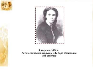 4 августа 1864 г. Леля скончалась на руках у Федора Ивановича от чахотки