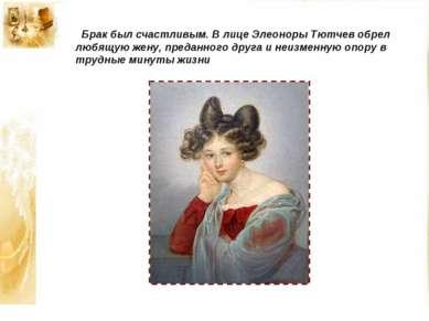 Брак был счастливым. В лице Элеоноры Тютчев обрел любящую жену, преданного др...