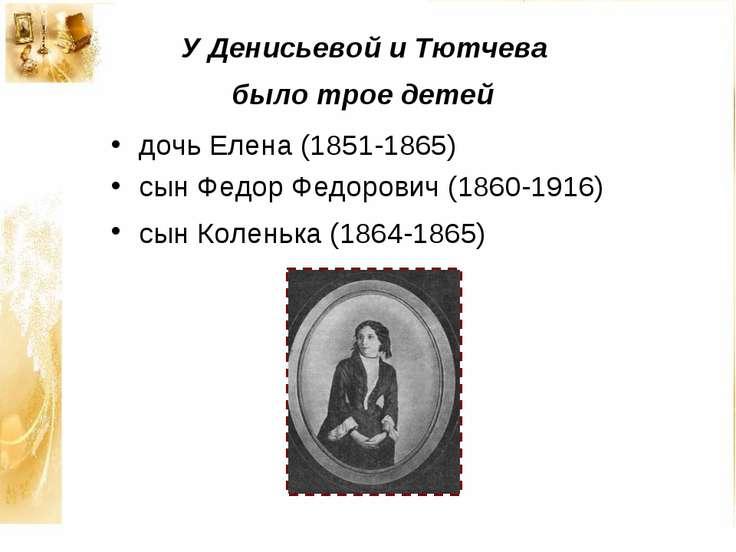 У Денисьевой и Тютчева было трое детей дочь Елена (1851-1865) сын Федор Федор...