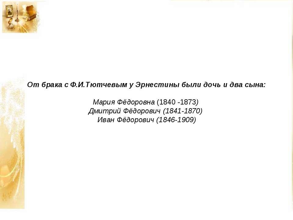 От брака с Ф.И.Тютчевым у Эрнестины были дочь и два сына: Мария Фёдоровна (18...