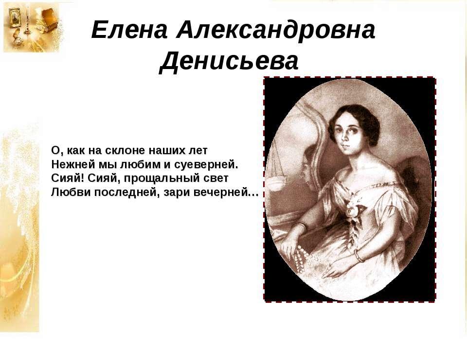 Елена Александровна Денисьева О, как на склоне наших лет Нежней мы любим и су...