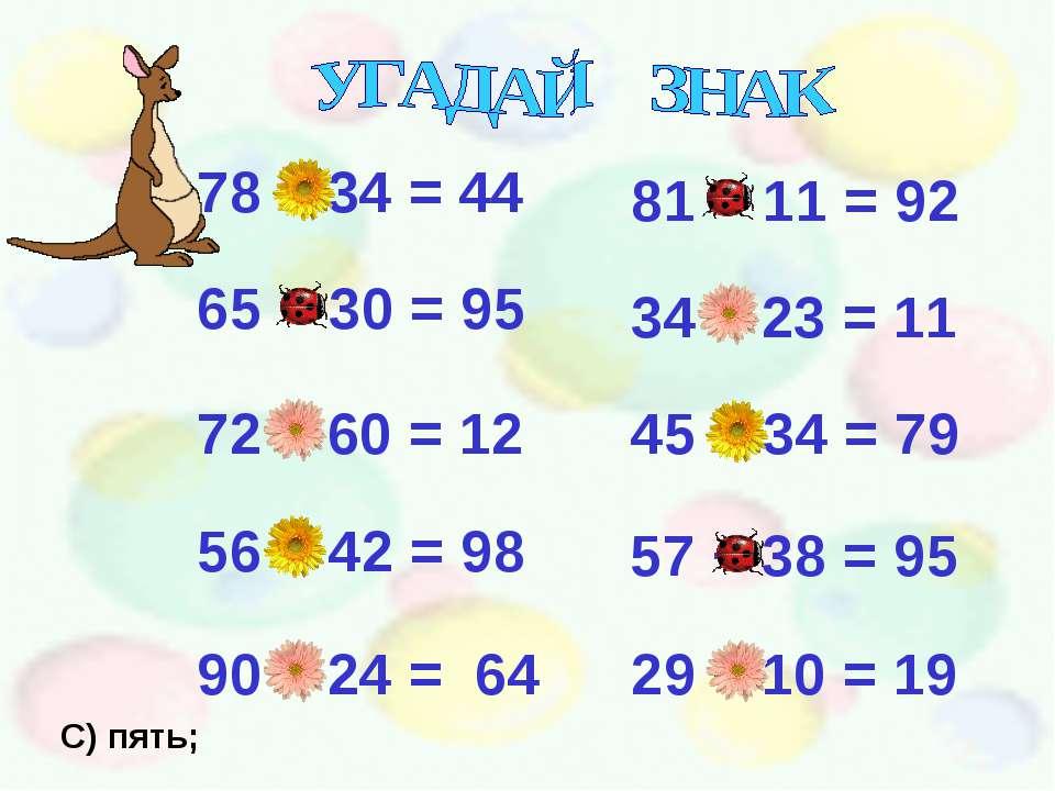 78 – 34 = 44 65 + 30 = 95 72 – 60 = 12 56 + 42 = 98 90 – 24 = 64 81 + 11 = 92...