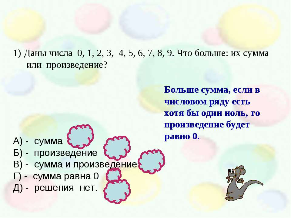 Даны числа 0, 1, 2, 3, 4, 5, 6, 7, 8, 9. Что больше: их сумма или произведени...