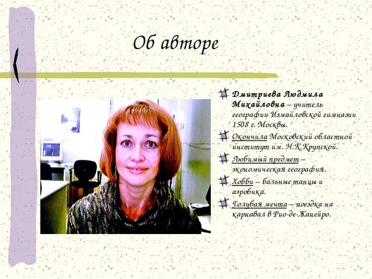 Об авторе Дмитриева Людмила Михайловна – учитель географии Измайловской гимна...