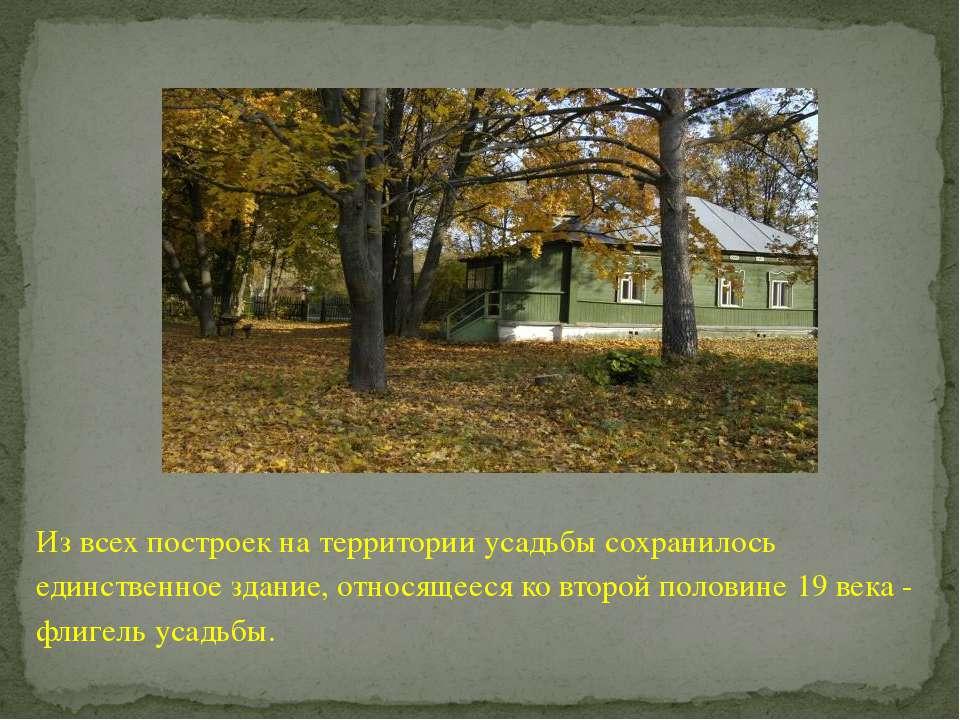 Из всех построек на территории усадьбы сохранилось единственное здание, относ...