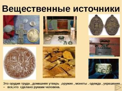 Вещественные источники Это орудия труда , домашняя утварь ,оружие , монеты . ...