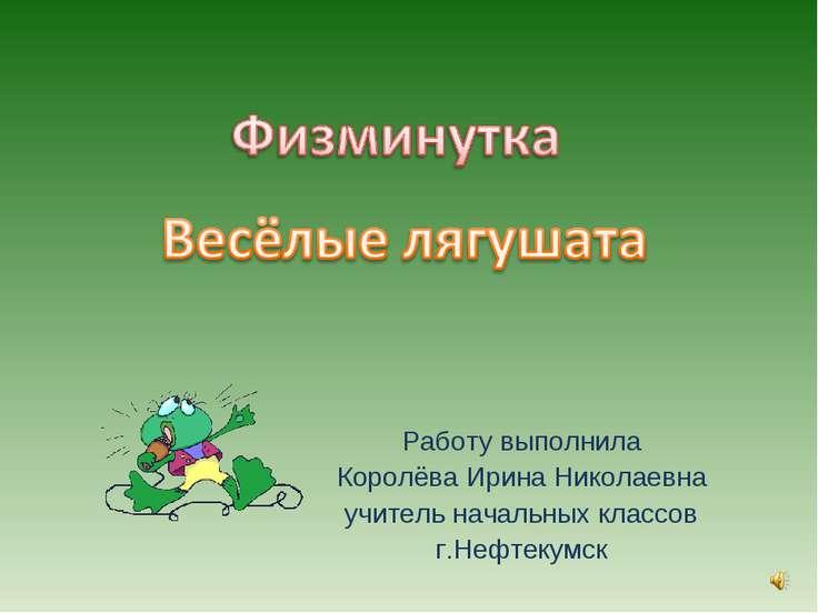 Работу выполнила Королёва Ирина Николаевна учитель начальных классов г.Нефтек...