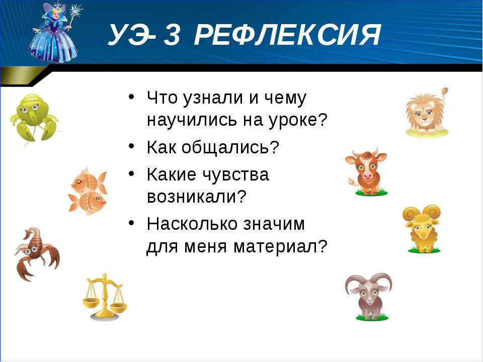УЭ- 3 РЕФЛЕКСИЯ Что узнали и чему научились на уроке? Как общались? Какие чув...