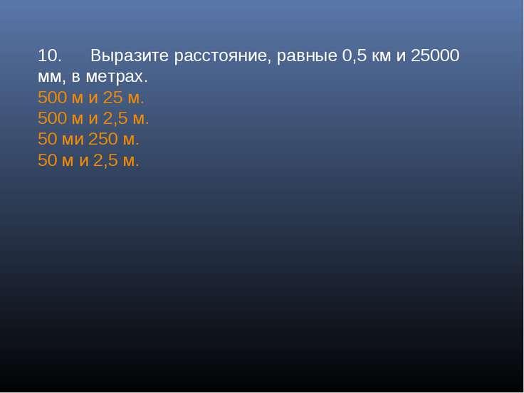 10. Выразите расстояние, равные 0,5 км и 25000 мм, в метрах. 500 м и 25 м. 50...