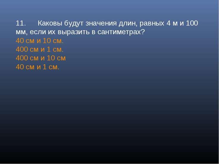 11. Каковы будут значения длин, равных 4 м и 100 мм, если их выразить в санти...