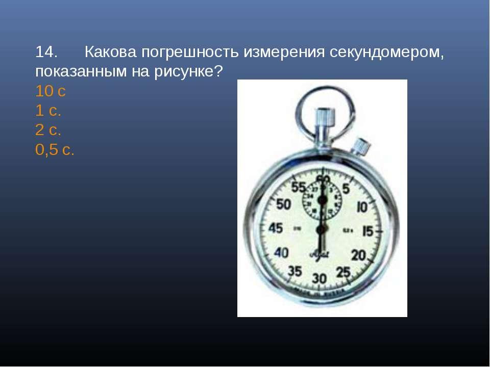 14. Какова погрешность измерения секундомером, показанным на рисунке? 10 с 1 ...