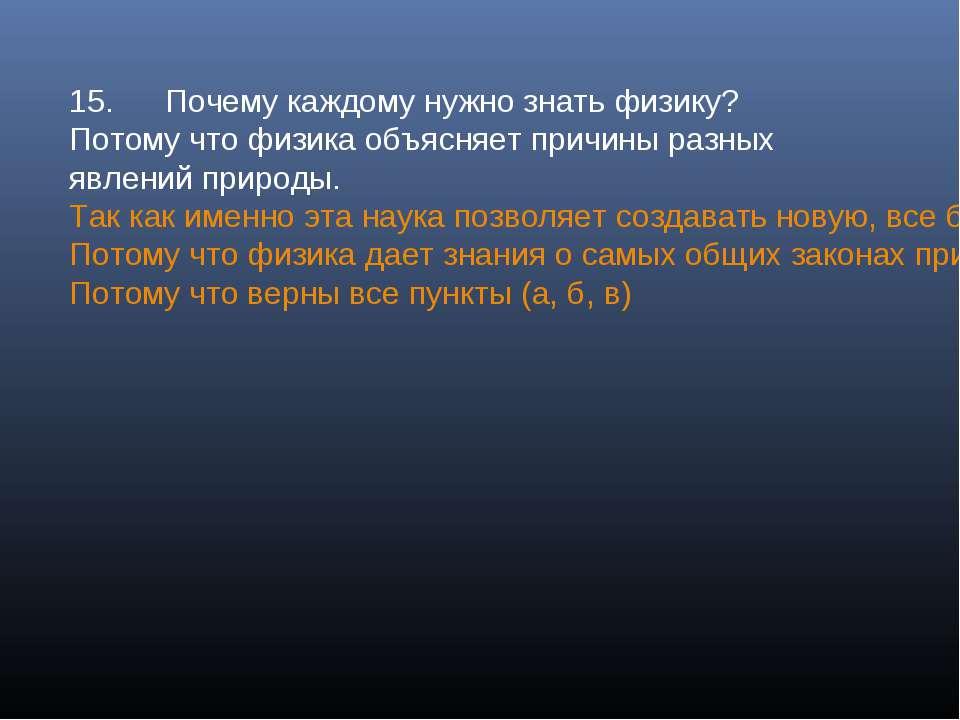15. Почему каждому нужно знать физику? Потому что физика объясняет причины ра...